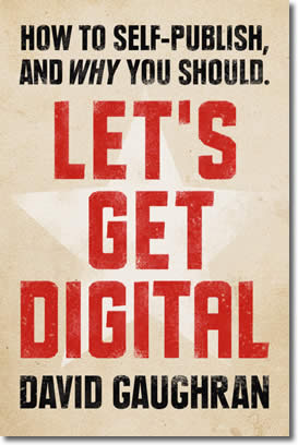 Let's Get Digital: How To Self-Publish, And Why You Should by David Gaughran