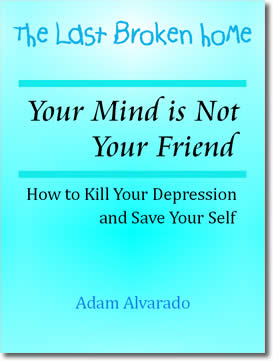Your Mind is Not Your Friend: How to Kill Your Depression and Save Your Self by Adam Alvarado