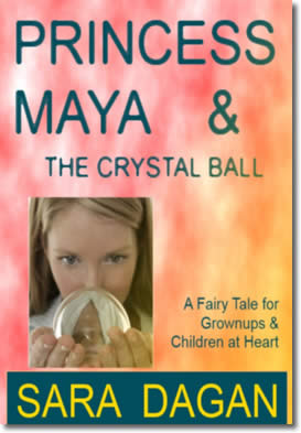 Princess Maya and the Crystal Ball; A Fairy Tale for Grownups and Children at Heart by Sara Dagan